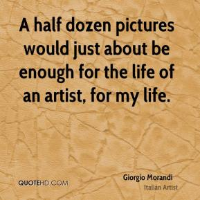 Giorgio Morandi - A half dozen pictures would just about be enough for the life of an artist, for my life.