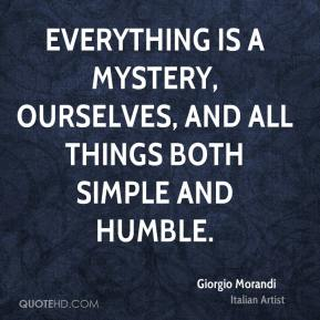 Giorgio Morandi - Everything is a mystery, ourselves, and all things both simple and humble.
