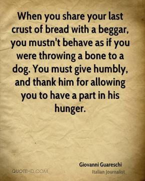 Giovanni Guareschi - When you share your last crust of bread with a beggar, you mustn't behave as if you were throwing a bone to a dog. You must give humbly, and thank him for allowing you to have a part in his hunger.