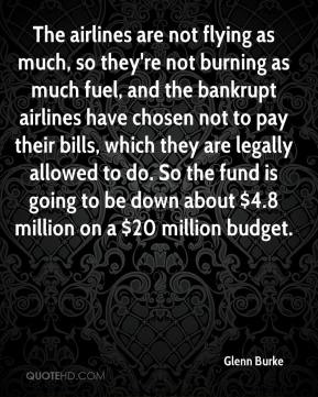 Glenn Burke - The airlines are not flying as much, so they're not burning as much fuel, and the bankrupt airlines have chosen not to pay their bills, which they are legally allowed to do. So the fund is going to be down about $4.8 million on a $20 million budget.