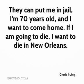 Gloria Irving - They can put me in jail, I'm 70 years old, and I want to come home. If I am going to die, I want to die in New Orleans.