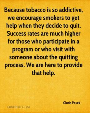 Gloria Pesek - Because tobacco is so addictive, we encourage smokers to get help when they decide to quit. Success rates are much higher for those who participate in a program or who visit with someone about the quitting process. We are here to provide that help.
