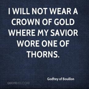 I will not wear a crown of gold where my Savior wore one of thorns.