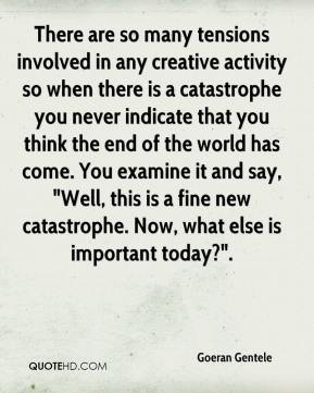 """Goeran Gentele - There are so many tensions involved in any creative activity so when there is a catastrophe you never indicate that you think the end of the world has come. You examine it and say, """"Well, this is a fine new catastrophe. Now, what else is important today?""""."""