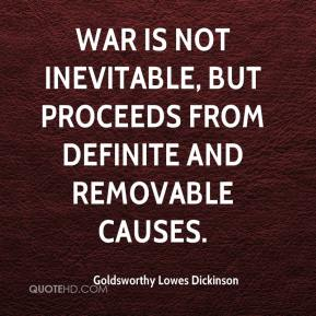 Goldsworthy Lowes Dickinson - War is not inevitable, but proceeds from definite and removable causes.