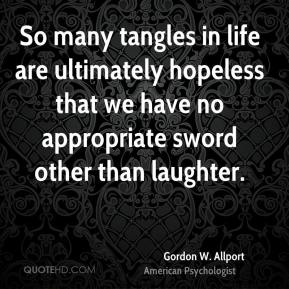 Gordon W. Allport - So many tangles in life are ultimately hopeless that we have no appropriate sword other than laughter.