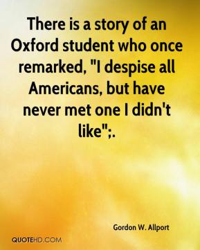 """Gordon W. Allport - There is a story of an Oxford student who once remarked, """"I despise all Americans, but have never met one I didn't like"""";."""