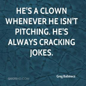 Greg Babinecz - He's a clown whenever he isn't pitching. He's always cracking jokes.