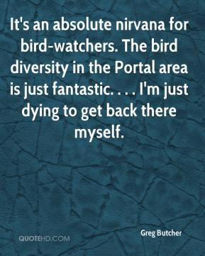Greg Butcher - It's an absolute nirvana for bird-watchers. The bird diversity in the Portal area is just fantastic. . . . I'm just dying to get back there myself.