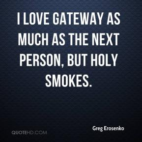 Greg Erosenko - I love Gateway as much as the next person, but holy smokes.