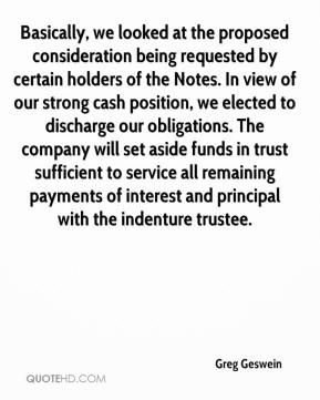 Greg Geswein - Basically, we looked at the proposed consideration being requested by certain holders of the Notes. In view of our strong cash position, we elected to discharge our obligations. The company will set aside funds in trust sufficient to service all remaining payments of interest and principal with the indenture trustee.