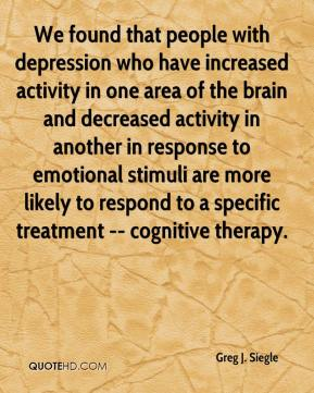 Greg J. Siegle - We found that people with depression who have increased activity in one area of the brain and decreased activity in another in response to emotional stimuli are more likely to respond to a specific treatment -- cognitive therapy.