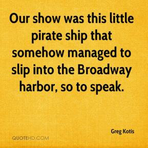 Greg Kotis - Our show was this little pirate ship that somehow managed to slip into the Broadway harbor, so to speak.