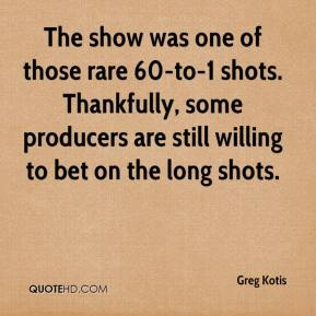 Greg Kotis - The show was one of those rare 60-to-1 shots. Thankfully, some producers are still willing to bet on the long shots.