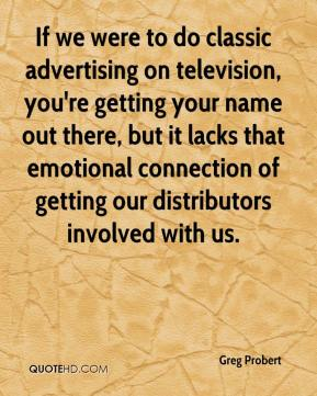 Greg Probert - If we were to do classic advertising on television, you're getting your name out there, but it lacks that emotional connection of getting our distributors involved with us.