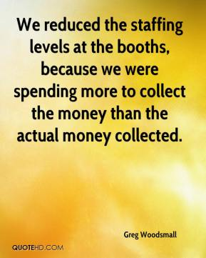 Greg Woodsmall - We reduced the staffing levels at the booths, because we were spending more to collect the money than the actual money collected.