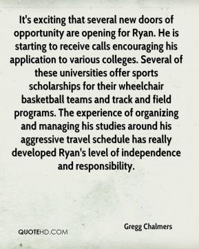 Gregg Chalmers - It's exciting that several new doors of opportunity are opening for Ryan. He is starting to receive calls encouraging his application to various colleges. Several of these universities offer sports scholarships for their wheelchair basketball teams and track and field programs. The experience of organizing and managing his studies around his aggressive travel schedule has really developed Ryan's level of independence and responsibility.