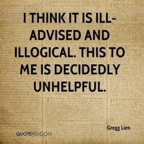 Gregg Lien - I think it is ill-advised and illogical. This to me is decidedly unhelpful.