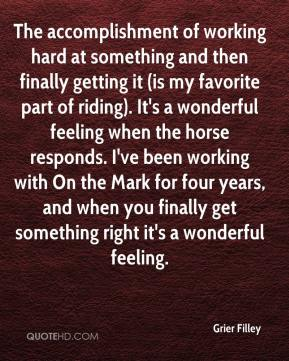 Grier Filley - The accomplishment of working hard at something and then finally getting it (is my favorite part of riding). It's a wonderful feeling when the horse responds. I've been working with On the Mark for four years, and when you finally get something right it's a wonderful feeling.