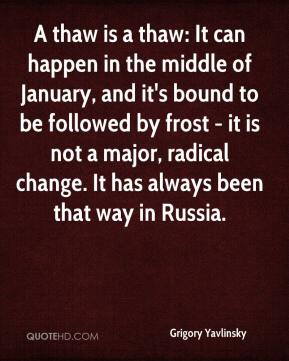 Grigory Yavlinsky - A thaw is a thaw: It can happen in the middle of January, and it's bound to be followed by frost - it is not a major, radical change. It has always been that way in Russia.