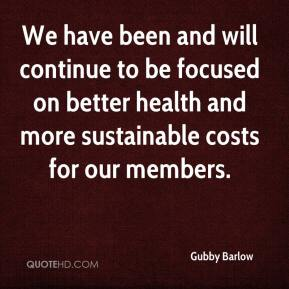 Gubby Barlow - We have been and will continue to be focused on better health and more sustainable costs for our members.