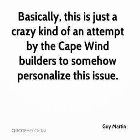 Guy Martin - Basically, this is just a crazy kind of an attempt by the Cape Wind builders to somehow personalize this issue.