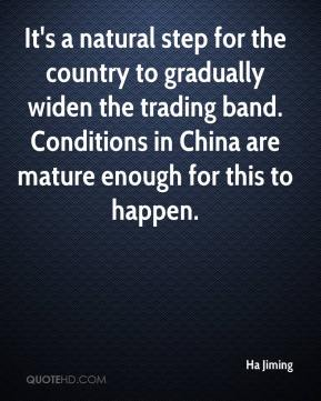 Ha Jiming - It's a natural step for the country to gradually widen the trading band. Conditions in China are mature enough for this to happen.