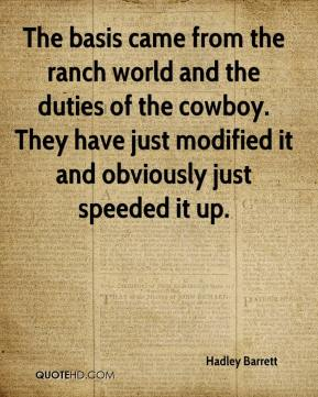 Hadley Barrett - The basis came from the ranch world and the duties of the cowboy. They have just modified it and obviously just speeded it up.