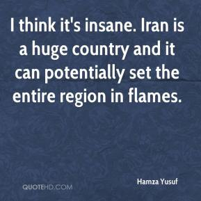 Hamza Yusuf - I think it's insane. Iran is a huge country and it can potentially set the entire region in flames.
