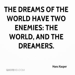Hans Kasper - The dreams of the world have two enemies: The world, and the dreamers.