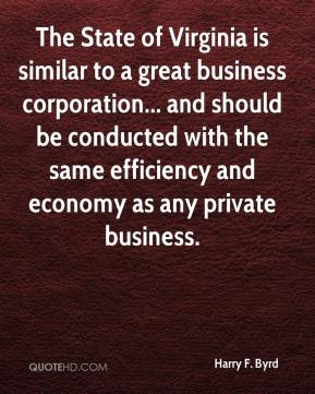 Harry F. Byrd - The State of Virginia is similar to a great business corporation... and should be conducted with the same efficiency and economy as any private business.
