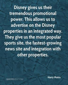 Harry Motro - Disney gives us their tremendous promotional power. This allows us to advertise on the Disney properties in an integrated way. They give us the most popular sports site, the fastest-growing news site and integration with other properties.