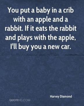 Harvey Diamond - You put a baby in a crib with an apple and a rabbit. If it eats the rabbit and plays with the apple, I'll buy you a new car.