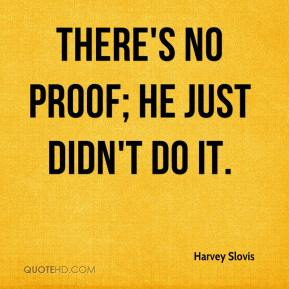 Harvey Slovis - There's no proof; he just didn't do it.