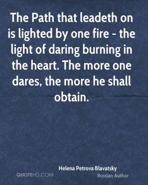 Helena Petrova Blavatsky - The Path that leadeth on is lighted by one fire - the light of daring burning in the heart. The more one dares, the more he shall obtain.