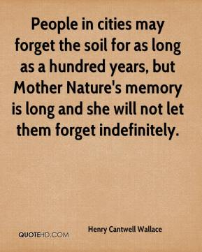 Henry Cantwell Wallace - People in cities may forget the soil for as long as a hundred years, but Mother Nature's memory is long and she will not let them forget indefinitely.