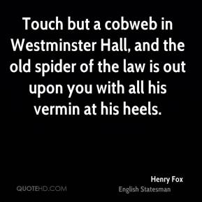 Henry Fox - Touch but a cobweb in Westminster Hall, and the old spider of the law is out upon you with all his vermin at his heels.