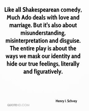Henry I. Schvey - Like all Shakespearean comedy, Much Ado deals with love and marriage. But it's also about misunderstanding, misinterpretation and disguise. The entire play is about the ways we mask our identity and hide our true feelings, literally and figuratively.