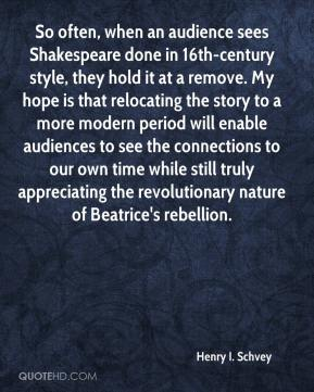 Henry I. Schvey - So often, when an audience sees Shakespeare done in 16th-century style, they hold it at a remove. My hope is that relocating the story to a more modern period will enable audiences to see the connections to our own time while still truly appreciating the revolutionary nature of Beatrice's rebellion.