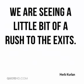 Herb Kurlan - We are seeing a little bit of a rush to the exits.