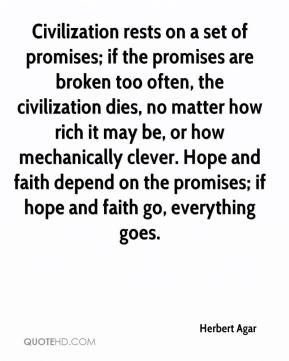 Herbert Agar - Civilization rests on a set of promises; if the promises are broken too often, the civilization dies, no matter how rich it may be, or how mechanically clever. Hope and faith depend on the promises; if hope and faith go, everything goes.