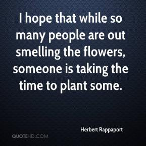 Herbert Rappaport - I hope that while so many people are out smelling the flowers, someone is taking the time to plant some.