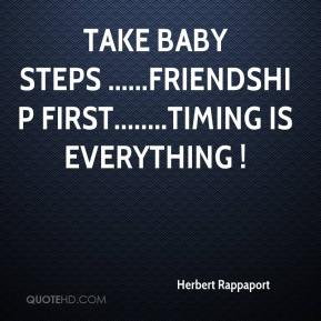 Herbert Rappaport - Take baby steps ......Friendship first........Timing is Everything !