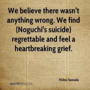 Hideo Sawada - We believe there wasn't anything wrong. We find (Noguchi's suicide) regrettable and feel a heartbreaking grief.