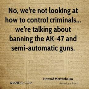 Howard Metzenbaum - No, we're not looking at how to control criminals... we're talking about banning the AK-47 and semi-automatic guns.