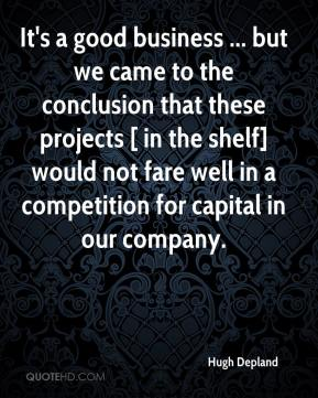 Hugh Depland - It's a good business ... but we came to the conclusion that these projects [ in the shelf] would not fare well in a competition for capital in our company.
