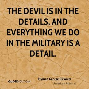 Hyman George Rickover - The devil is in the details, and everything we do in the military is a detail.