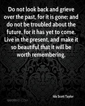 Ida Scott Taylor - Do not look back and grieve over the past, for it is gone; and do not be troubled about the future, for it has yet to come. Live in the present, and make it so beautiful that it will be worth remembering.