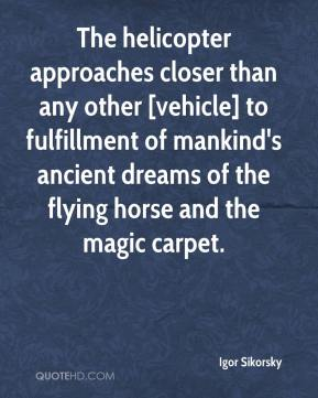 Igor Sikorsky - The helicopter approaches closer than any other [vehicle] to fulfillment of mankind's ancient dreams of the flying horse and the magic carpet.