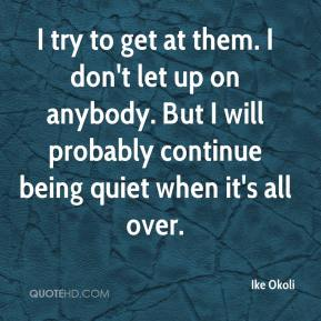 Ike Okoli - I try to get at them. I don't let up on anybody. But I will probably continue being quiet when it's all over.